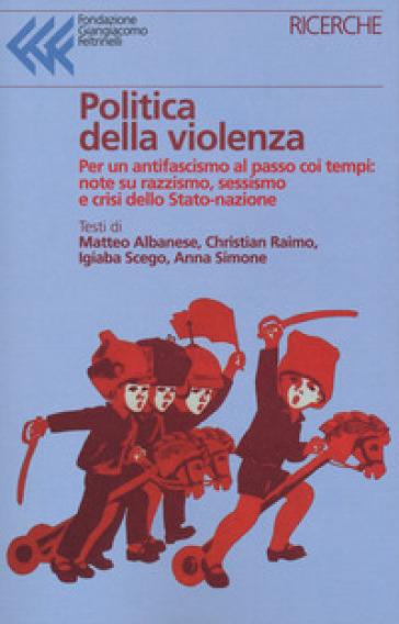 Politica della violenza. Per un antifascismo al passo coi tempi: note su razzismo, sessismo e crisi dello Stato-nazione - Matteo Albanese | Ericsfund.org