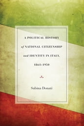 A Political History of National Citizenship and Identity in Italy, 1861-1950