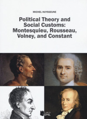 Political theory and social customs: Montesquieu, Rousseau, Volney and Constant - Michel Huysseune |