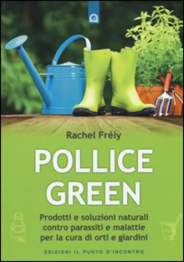 Pollice green. Prodotti e soluzioni naturali contro parassiti e malattie per la cura di orti e giardini - Rachel Frely  