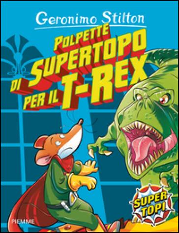 Polpette di supertopo per il T-Rex. Ediz. illustrata - Geronimo Stilton  