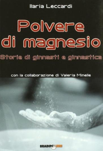 Polvere di magnesio. Storie di ginnasti e ginnastica. Ediz. illustrata - Ilaria Leccardi | Thecosgala.com