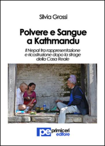 Polvere e sangue a Kathmandu. Il Nepal tra rappresentazione e ricostruzione dopo la strage della casa reale - Silvia Grossi |