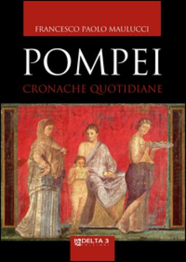 Pompei. Cronache quotidiane - Francesco Paolo Maulucci  