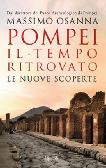 Pompei. Il tempo ritrovato. Le nuove scoperte - Massimo Osanna |
