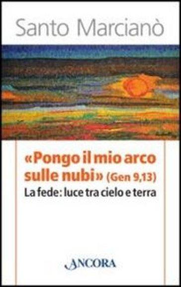«Pongo il mio arco sulle nubi» (Gen 9,13). La fede: luce tra cielo e terra - Santo Marcianò |