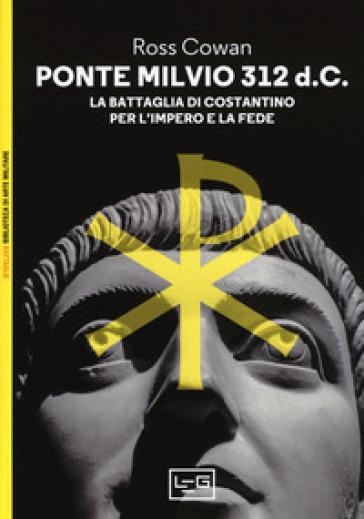 Ponte Milvio 312 d.C. La battaglia di Costantino per l'impero e la fede - Ross Cowan | Jonathanterrington.com