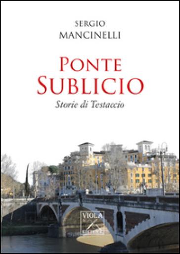 Ponte Sublicio. Storie di Testaccio - Sergio Mancinelli | Kritjur.org