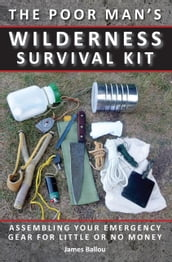 Poor Man s Wilderness Survival Kit: Assembling Your Emergency Gear for Little or No Money