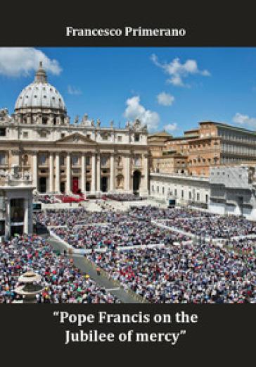 Pope Francis on the jubilee of mercy. Ediz. italiana e inglese - Francesco Primerano |