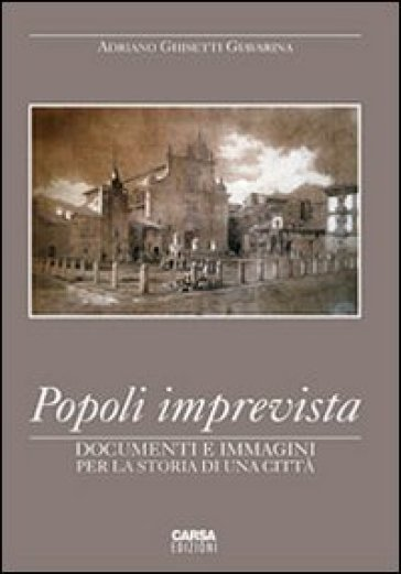 Popoli imprevista. Documenti e immagini per la storia di una città - Adriano Ghisetti Giavarina |