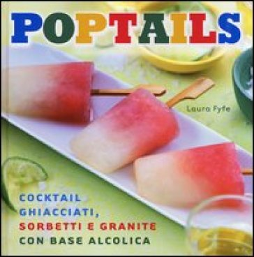 Poptails. Cocktail ghiacciati, sorbetti e granite con base alcolica