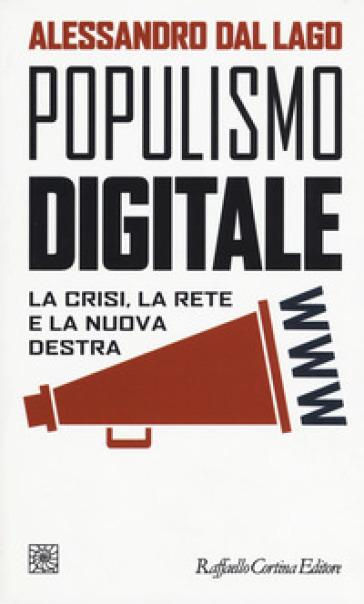 Populismo digitale. La crisi, la rete e la nuova destra - Alessandro Dal Lago   Rochesterscifianimecon.com