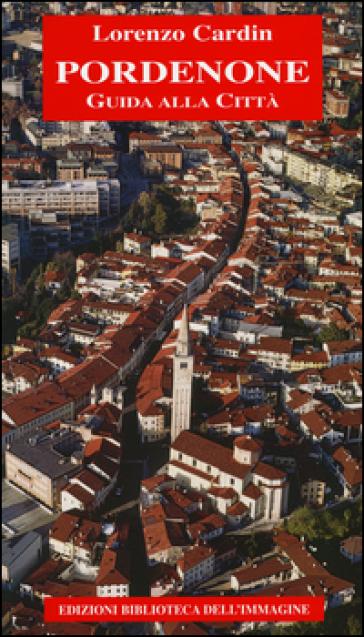 Pordenone. Guida alla città - Lorenzo Cardin |