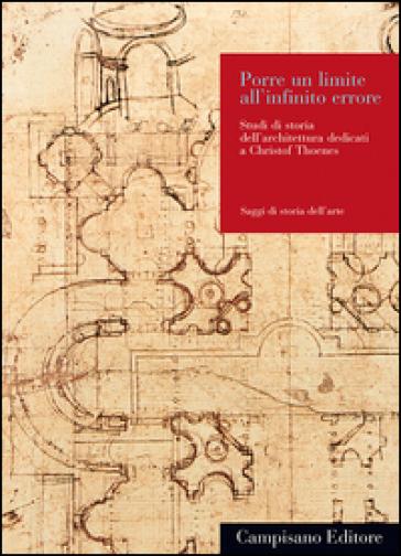 Porre un limite all'infinito errore. Studi di storia dell'architettura dedicati a Christof Thoenes - A. Brodini  