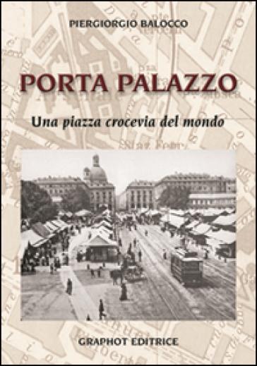 Porta Palazzo. Una piazza crocevia del mondo - Piergiorgio Balocco |