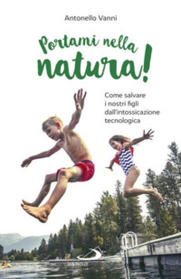 Portami nella natura! Come salvare i nostri figli dall'intossicazione tecnologica - Antonello Vanni |