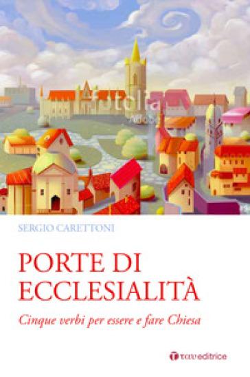Porte di ecclesialità. Cinque verbi per essere e fare Chiesa - Sergio Carettoni |