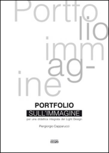 Portfolio sull'immagine. Per una didattica integrata del light design - Piergiorgio Capparucci | Rochesterscifianimecon.com