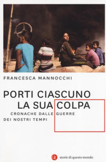 Porti ciascuno la sua colpa. Cronache dalle guerre dei nostri tempi - Francesca Mannocchi |
