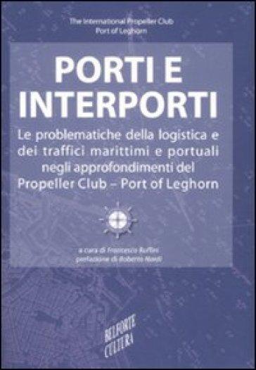 Porti e interporti. Le problematiche della logistica e dei traffici marittimi e portuali negli approfondimenti del Propeller club-Port of Leghorn - F. Ruffini |