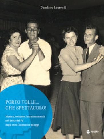 Porto Tolle... che spettacolo! Musica, costume, intrattenimento nel delta del Po dagli anni Cinquanta ad oggi. Ediz. illustrata - Damiano Laurenti |