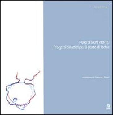 Porto non porto. Progetti didattici per il porto di Ischia - Antonello Monaco |