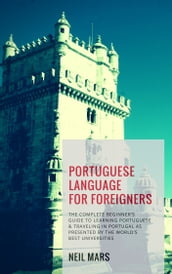 Portuguese Language for Foreigners: The Complete Beginner s Guide to Learning Portuguese and Traveling in Portugal as Presented by the World s Best Universities