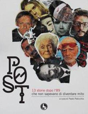 Post. 13 storie dopo l'89 che non sapevano di diventare mito - P. Paticchio  