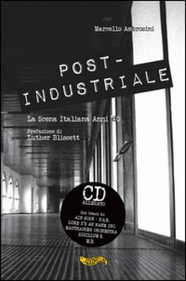 Post-industriale. La scena italiana anni '80. Con CD Audio - Marcello Ambrosini |