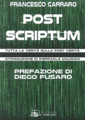 Post scriptum. Tutta la verità sulla post verità - Francesco Carraro |