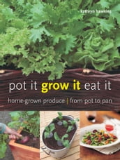 Pot It, Grow It, Eat It: Home-grown Produce from Pot to Pan
