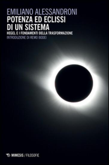 Potenza ed eclissi di un sistema. Hegel e i fondamenti della trasformazione - Emiliano Alessandroni | Rochesterscifianimecon.com