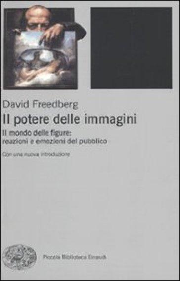 Potere delle immagini. Il mondo delle figure: reazioni e emozioni del pubblico (Il) - David Freedberg |