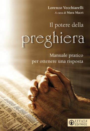 Potere della preghiera. Manuale pratico per ottenere una risposta - Lorenzo Vecchiarelli |