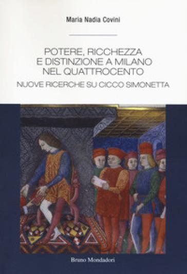 Potere, ricchezza e distinzione a Milano nel Quattrocento. Nuove ricerche su Cicco Simonetta - Maria Nadia Covini |