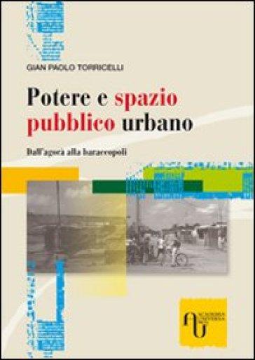 Potere e spazio pubblico urbano. Dall'agorà alla baraccopoli - G. Paolo Torricelli |