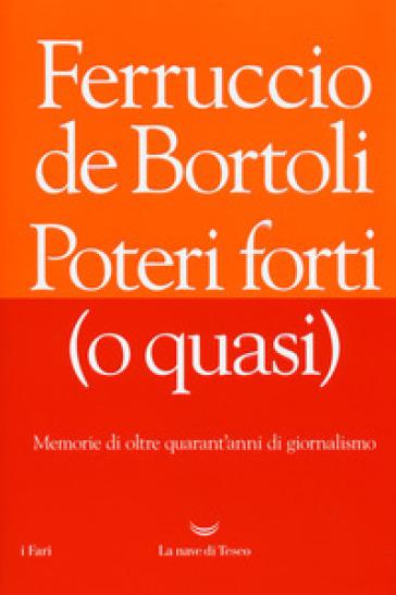 Poteri forti (o quasi). Memorie di oltre quarant'anni di giornalismo - Ferruccio De Bortoli |