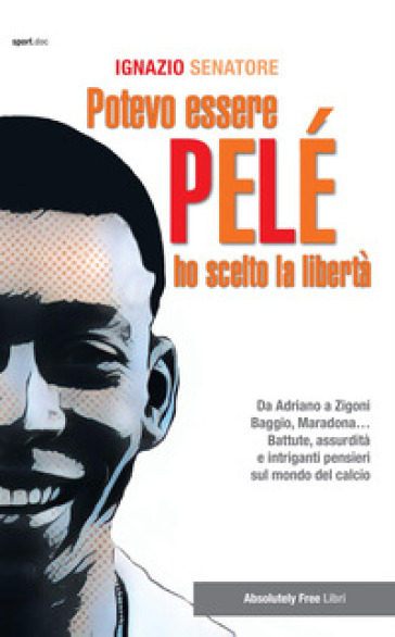 Potevo essere Pelè. Ho scelto la libertà. Da Adriano a Zigoni, Baggio, Maradona... Battute, assurdità e intriganti pensieri sul mondo del calcio - Ignazio Senatore  