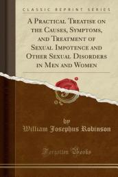 A Practical Treatise on the Causes, Symptoms, and Treatment of Sexual Impotence and Other Sexual Disorders in Men and Women (Classic Reprint)