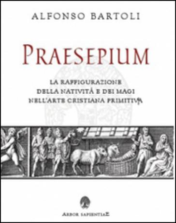 Praesepium. La raffigurazione della Natività e dei Magi nell'arte cristiana primitiva - Alfonso Bartoli | Jonathanterrington.com