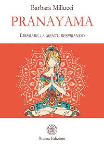 Pranayama. Liberare la mente respirando - Barbara Millucci  