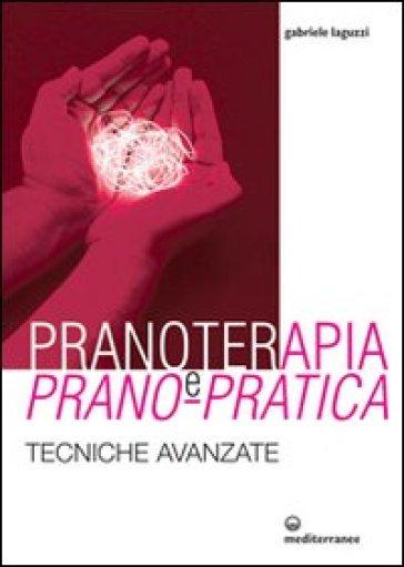 Pranoterapia e prano-pratica. Tecniche avanzate - Gabriele Laguzzi |