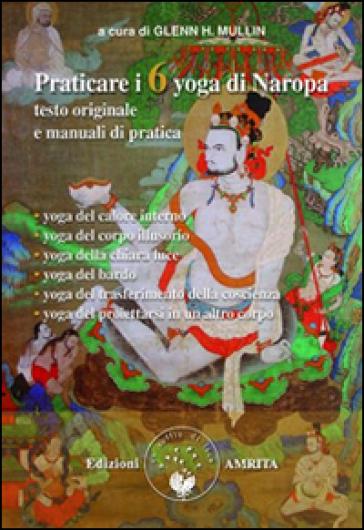 Praticare i 6 yoga di Naropa. Testo originale e manuale di pratica - G. H. Mullin | Rochesterscifianimecon.com