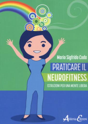 Praticare il neurofitness: istruzioni per una mente libera - Mario Sigfrido Coda | Rochesterscifianimecon.com