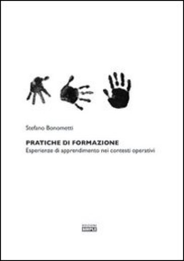 Pratiche di formazione. Esperienze di apprendimento nei contesti operativi - Stefano Bonometti | Thecosgala.com