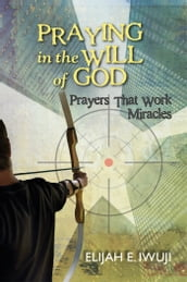Praying in the Will of God: Prayers that Work Miracles