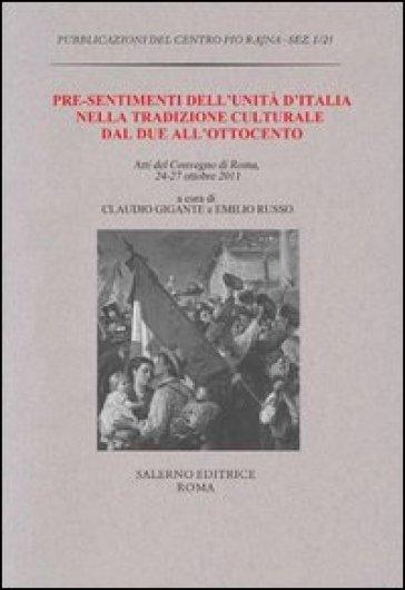 Pre-sentimenti dell'Unità d'Italia nella tradizione culturale dal Due all'Ottocento. Atti del convegno (Roma, 24-27 ottobre 2011) - C. Gigante | Kritjur.org