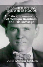 Preacher Behind the White Hoods: A Critical Examination of William Branham and His Message