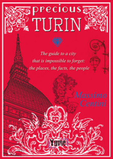 Precious Turin. The guide to a city that is impossible to forget: the places, the facts, the people - Massimo Centini |